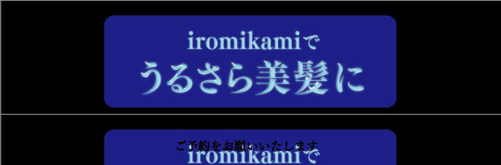 iromikamiで うるさら美髪に ※縮毛矯正のご予約は、時間に余裕のある ご予約をおすすめ致します