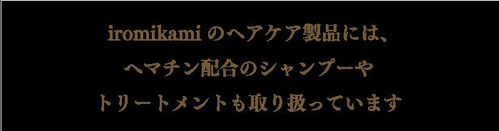 iromikamiのヘアケア製品には、へマチン配合のシャンプーや トリートメントも取り扱っています。