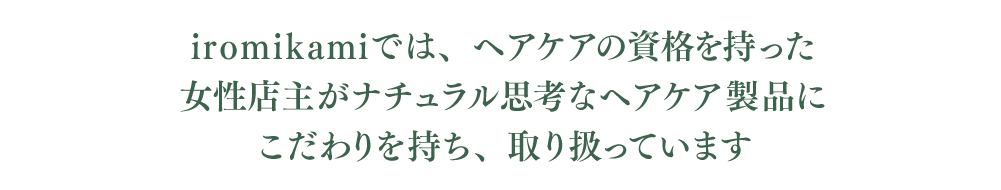 iromikamiでは、ヘアケアの資格を持った 女性店主がナチュラル思考なヘアケア製品に こだわりを持ち、取り扱っています