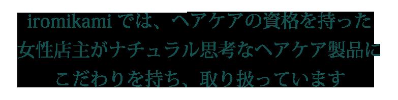 iromikamiでは、ヘアケアの資格を持った 女性店主がナチュラル思考なヘアケア製品にこだわりを持ち取り扱っています