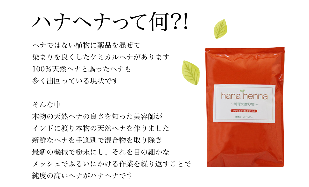 ハナヘナ って何?! ヘナではない植物に薬品を混ぜて 染まりを良くしたケミカルヘナがあります 100%天然ヘナと謳ったヘナも 多く出回っている現状です そんな中 本物の天然ヘナの良さを知った美容師が インドに渡り本物の天然ヘナを作りました 新鮮なヘナを手選別で混合物を取り除き 最新の機械で粉末にし、それを目の細かな メッシュでふるいにかける作業を繰り返すことで 純度の高いヘナがハナヘナです