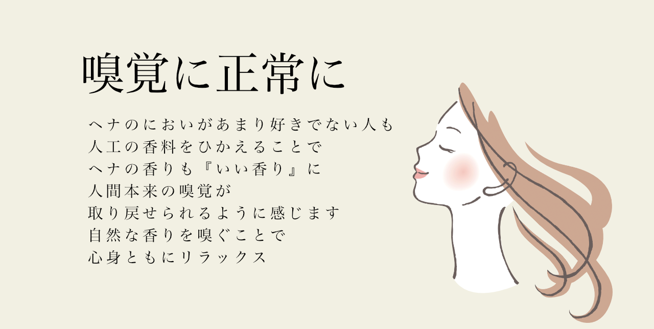 嗅覚に正常に ヘナのにおいがあまり好きでない人も 人工の香料をひかえることで ヘナの香りも『いい香り』に 人間本来の嗅覚が 取り戻せるように感じます ヘナの香りに癒されることも 自然な香りを嗅ぐことで 心身ともにリラックス