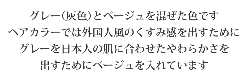 グレー(灰色)とベージュを混ぜた色です ヘアカラーでは外国人風のくすみ感を出すために グレーを日本人の肌に合わせたやわらかさを 出すためにベージュを入れています